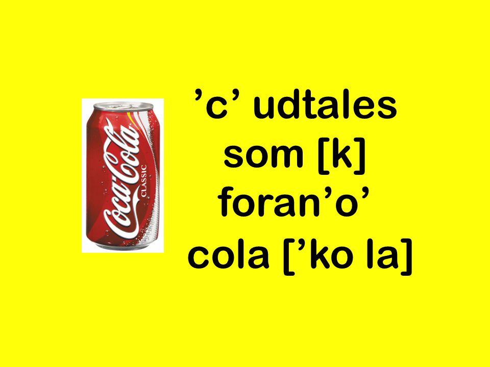 'c' udtales som [k] foran'o' cola ['ko la]